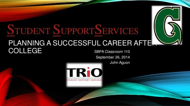 STUDENT SUPPORTSERVICES  PLANNING A SUCCESSFUL CAREER AFTER  COLLEGE SBPA Classroom 110  September 26, 2014  John Aguon