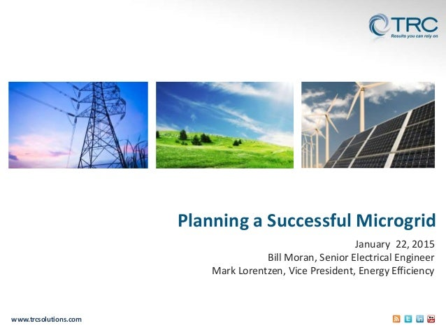 www.trcsolutions.com Planning a Successful Microgrid January 22, 2015 Bill Moran, Senior Electrical Engineer Mark Lorentze...