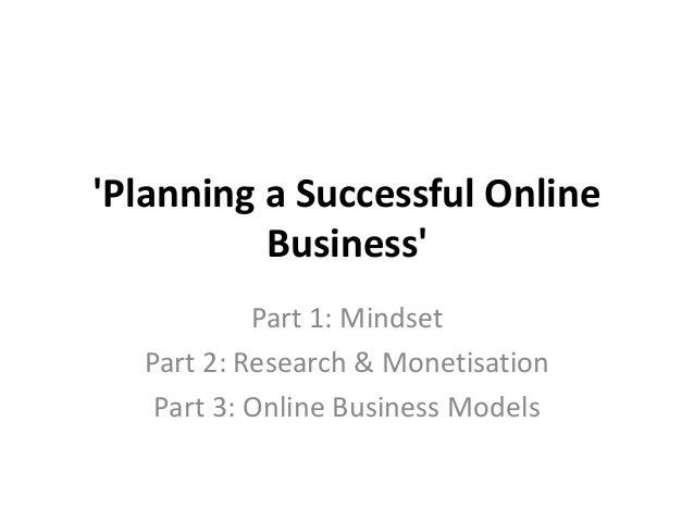 Planning a Successful Online          Business           Part 1: Mindset  Part 2: Research & Monetisation   Part 3: Online...