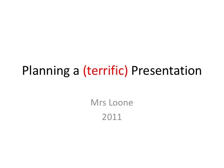 Planning a (terrific) Presentation<br />Mrs Loone<br />2011<br />