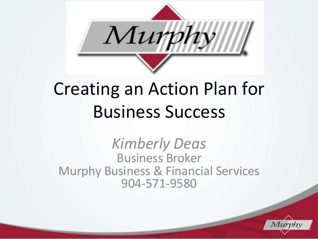 Creating an Action Plan for Business Success Kimberly Deas  Business Broker Murphy Business & Financial Services 904-571-9...