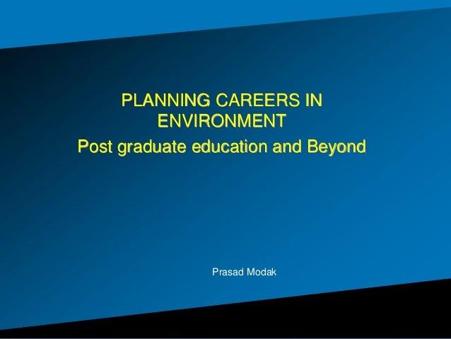 PLANNING CAREERS IN ENVIRONMENT Post graduate education and Beyond Prasad Modak