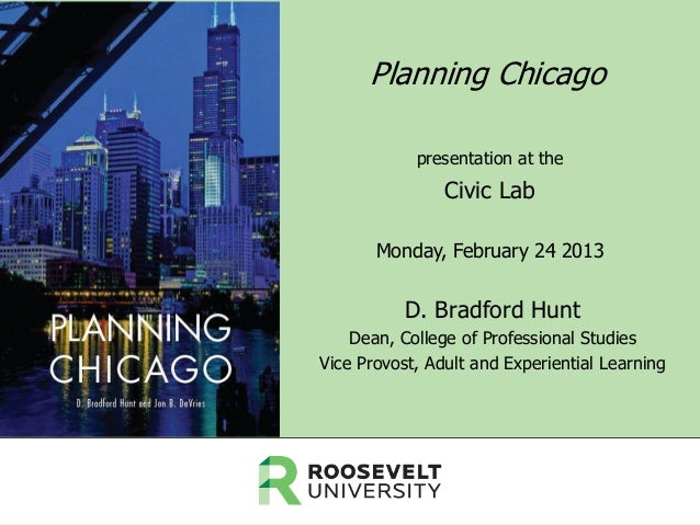 Planning Chicago presentation at the  Civic Lab Monday, February 24 2013  D. Bradford Hunt Dean, College of Professional S...