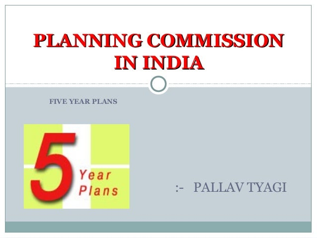 FIVE YEAR PLANS PLANNING COMMISSIONPLANNING COMMISSION IN INDIAIN INDIA :- PALLAV TYAGI
