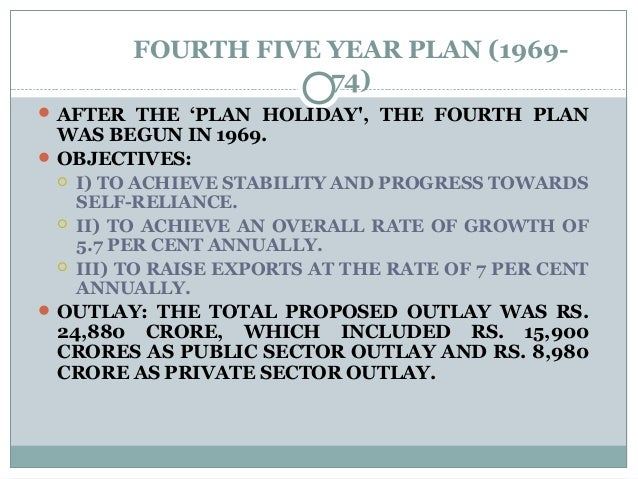 FOURTH FIVE YEAR PLAN (1969- 74)  AFTER THE 'PLAN HOLIDAY', THE FOURTH PLAN WAS BEGUN IN 1969.  OBJECTIVES:  I) TO ACHI...