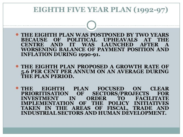 EIGHTH FIVE YEAR PLAN (1992-97)  THE EIGHTH PLAN WAS POSTPONED BY TWO YEARS BECAUSE OF POLITICAL UPHEAVALS AT THE CENTRE ...