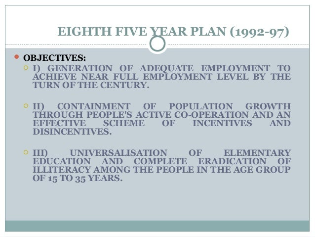 EIGHTH FIVE YEAR PLAN (1992-97)  OBJECTIVES:  I) GENERATION OF ADEQUATE EMPLOYMENT TO ACHIEVE NEAR FULL EMPLOYMENT LEVEL...