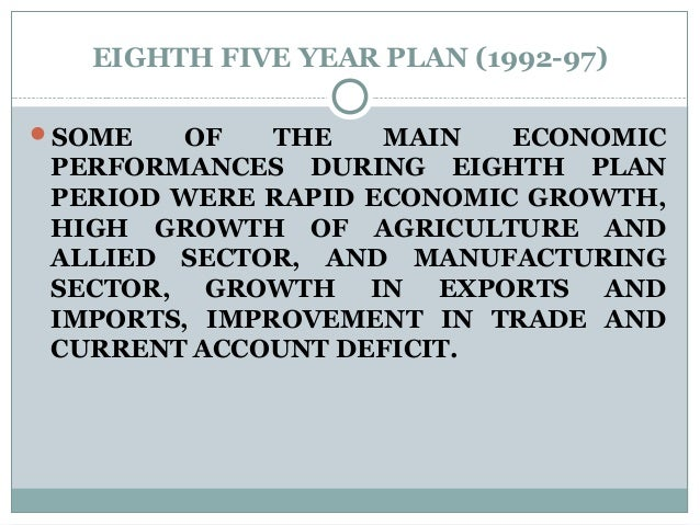EIGHTH FIVE YEAR PLAN (1992-97) SOME OF THE MAIN ECONOMIC PERFORMANCES DURING EIGHTH PLAN PERIOD WERE RAPID ECONOMIC GROW...