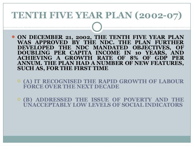 TENTH FIVE YEAR PLAN (2002-07)  ON DECEMBER 21, 2002, THE TENTH FIVE YEAR PLAN WAS APPROVED BY THE NDC. THE PLAN FURTHER ...