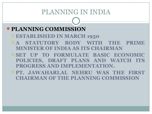 PLANNING IN INDIA PLANNING COMMISSION  ESTABLISHED IN MARCH 1950  A STATUTORY BODY WITH THE PRIME MINISTER OF INDIA AS ...