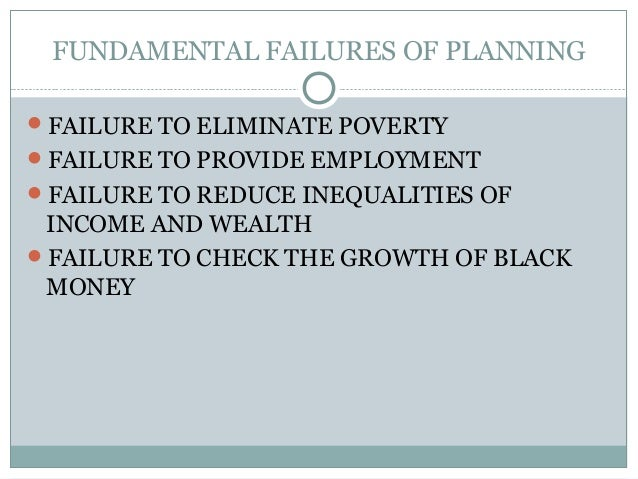 FUNDAMENTAL FAILURES OF PLANNING FAILURE TO ELIMINATE POVERTY FAILURE TO PROVIDE EMPLOYMENT FAILURE TO REDUCE INEQUALIT...