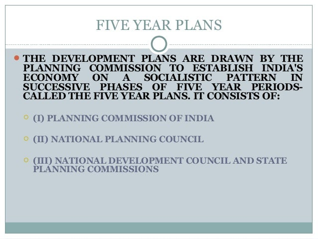 FIVE YEAR PLANS THE DEVELOPMENT PLANS ARE DRAWN BY THE PLANNING COMMISSION TO ESTABLISH INDIA'S ECONOMY ON A SOCIALISTIC ...