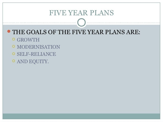 FIVE YEAR PLANS THE GOALS OF THE FIVE YEAR PLANS ARE:  GROWTH  MODERNISATION  SELF-RELIANCE  AND EQUITY.