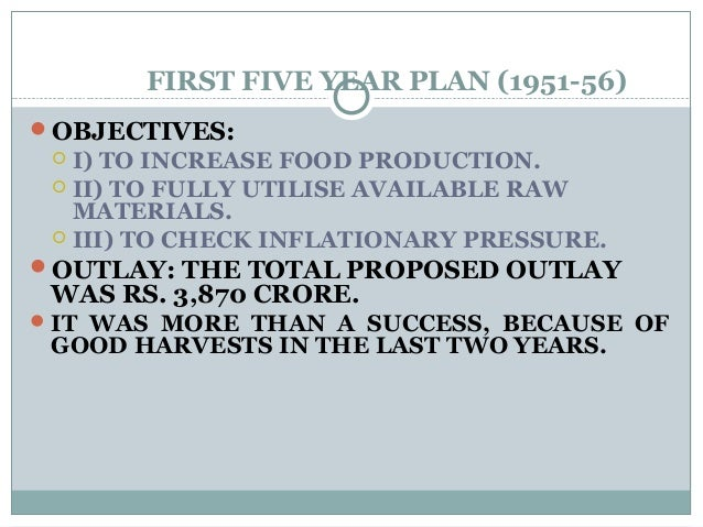 FIRST FIVE YEAR PLAN (1951-56) OBJECTIVES:  I) TO INCREASE FOOD PRODUCTION.  II) TO FULLY UTILISE AVAILABLE RAW MATERIA...
