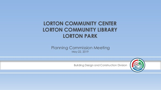 Building Design and Construction Division LORTON COMMUNITY CENTER LORTON COMMUNITY LIBRARY LORTON PARK Planning Commission...