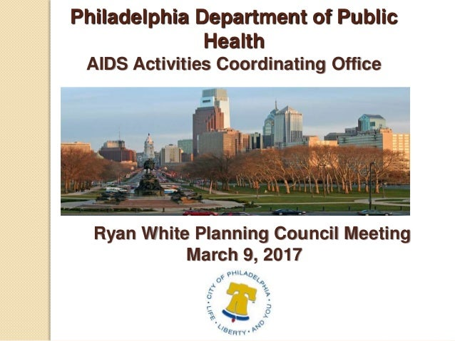 Philadelphia Department of Public Health AIDS Activities Coordinating Office Ryan White Planning Council Meeting March 9, ...