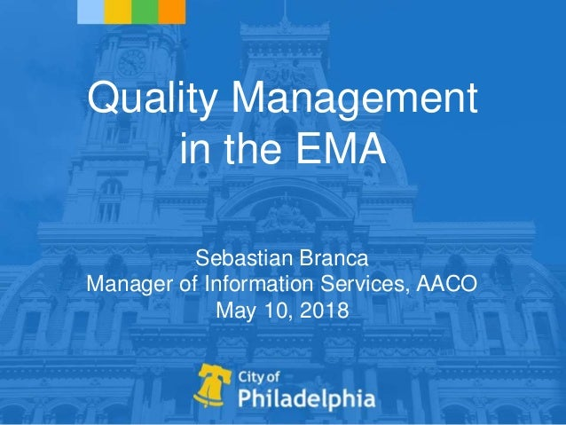 Quality Management in the EMA Sebastian Branca Manager of Information Services, AACO May 10, 2018