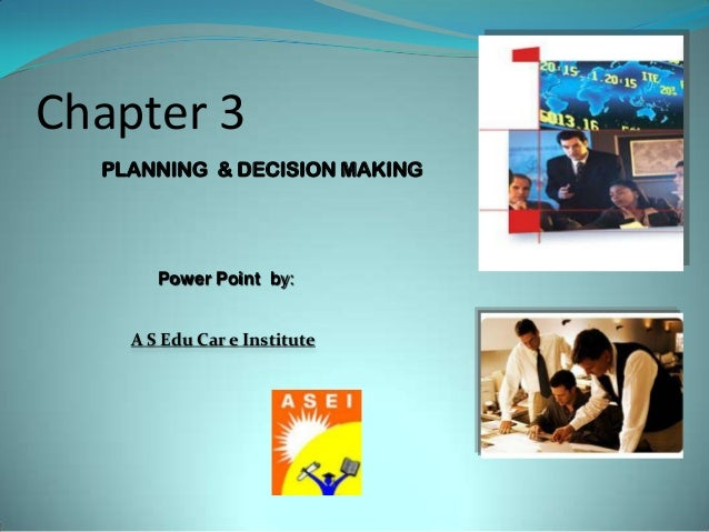 Chapter 3 PLANNING & DECISION MAKING Power Point by: A S Edu Car e Institute