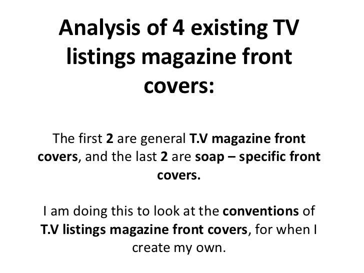 Analysis of 4 existing TV listings magazine front covers:  <br />The first 2 are general T.V magazine front covers, and th...