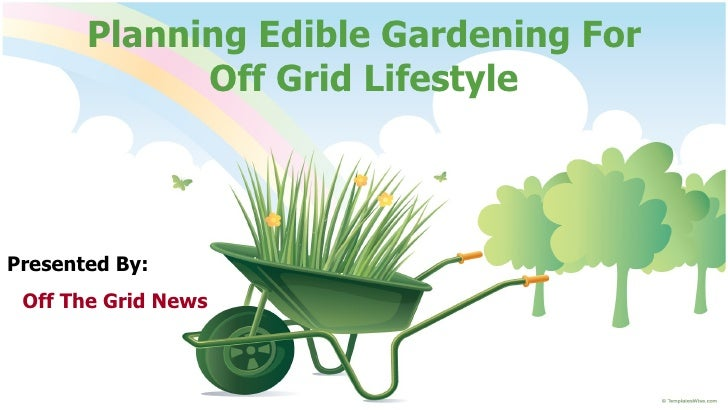 Planning Edible Gardening For Off Grid Lifestyle Presented By: Off The Grid News