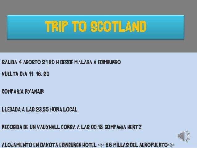 TRIP TO SCOTLAND SALIDA: 4 AGOSTO 20 H DESDE MÁLAGA A EDIMBURGO COMPAÑÍA RYANAIR LLEGADA A LAS 23.55 HORA LOCAL RECOGIDA D...