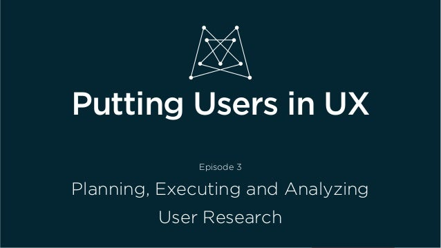 Putting Users in UX Episode 3 Planning, Executing and Analyzing User Research