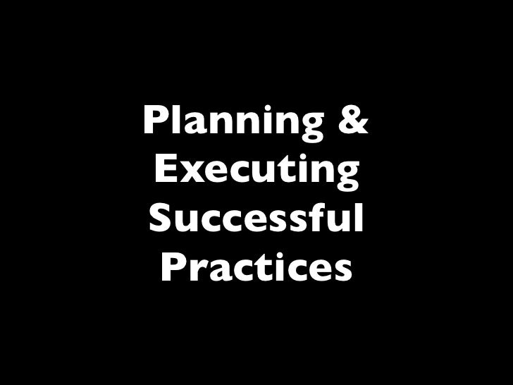 Planning & Executing Successful  Practices