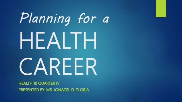 Planning for a HEALTH CAREERHEALTH 10 QUARTER IV PRESENTED BY: MS. JONACEL D. GLORIA
