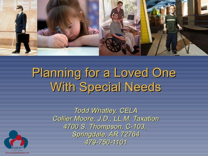 Planning for a Loved One  With Special Needs Todd Whatley, CELA Collier Moore, J.D., LL.M. Taxation 4700 S. Thompson, C-10...