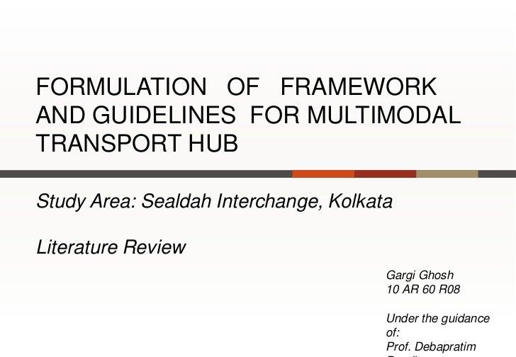 FORMULATION OF FRAMEWORKAND GUIDELINES FOR MULTIMODALTRANSPORT HUBStudy Area: Sealdah Interchange, KolkataLiterature Revie...