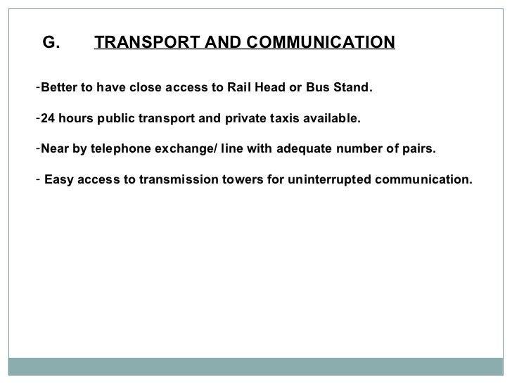G. TRANSPORT AND COMMUNICATION   <ul><li>Better to have close access to Rail Head or Bus Stand. </li></ul><ul><li>24 hours...