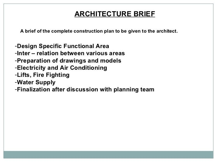 ARCHITECTURE BRIEF   A brief of the complete construction plan to be given to the architect.  <ul><li>Design Specific Func...