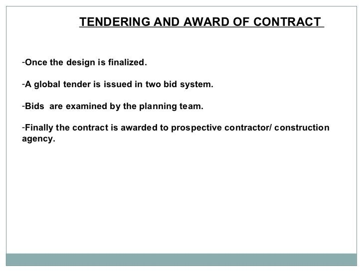 TENDERING AND AWARD OF CONTRACT  <ul><li>Once the design is finalized.  </li></ul><ul><li>A global tender is issued in two...