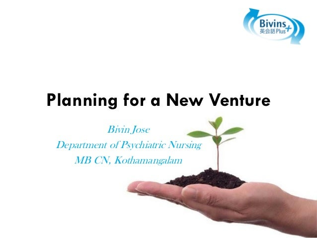 Planning for a New Venture Bivin Jose Department of Psychiatric Nursing MB CN, Kothamangalam