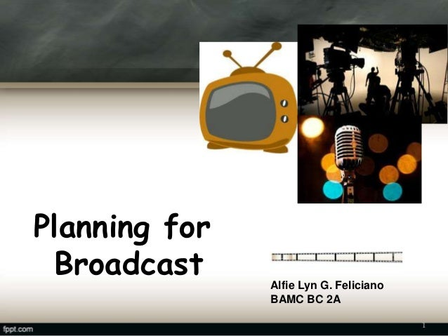 Planning for Broadcast Alfie Lyn G. Feliciano BAMC BC 2A 1
