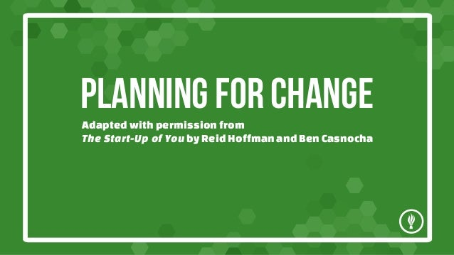 PLANNING FOR CHANGE Adapted with permission from The Start-Up of You by Reid Hoffman and Ben Casnocha