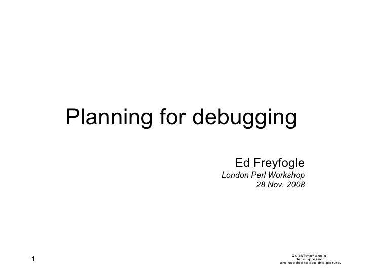 Planning for debugging Ed Freyfogle London Perl Workshop 28 Nov. 2008