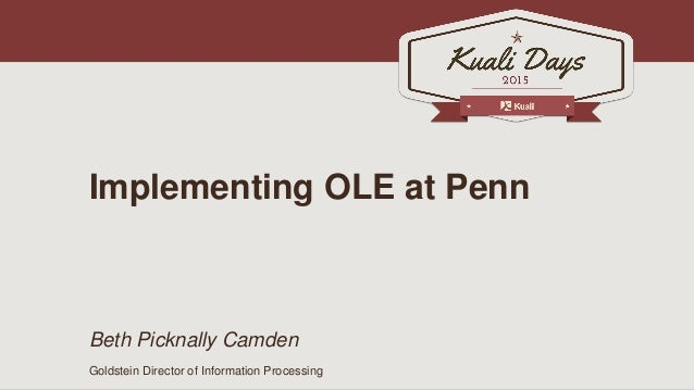 Implementing OLE at Penn Beth Picknally Camden Goldstein Director of Information Processing