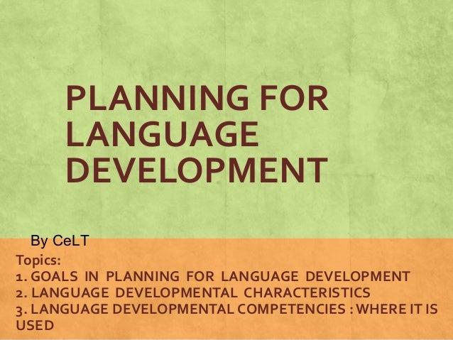 PLANNING FOR  LANGUAGE  DEVELOPMENT  By CeLT  Topics:  1. GOALS IN PLANNING FOR LANGUAGE DEVELOPMENT  2. LANGUAGE DEVELOPM...