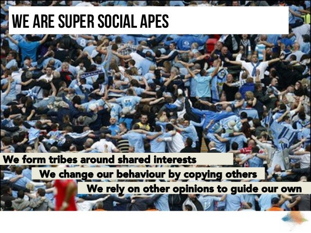 We are super social apes  We form tribes around shared interests We change our behaviour by copying others We rely on othe...