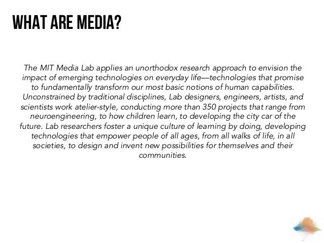 What are Media? The MIT Media Lab applies an unorthodox research approach to envision the impact of emerging technologies ...