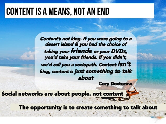 Content is a means, not an end Content's not king. If you were going to a desert island & you had the choice of taking you...
