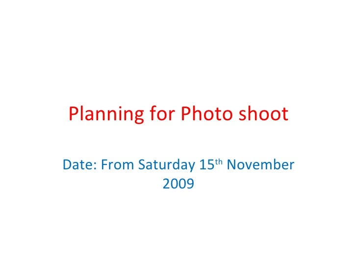 Planning for Photo shoot Date: From Saturday 15 th  November 2009