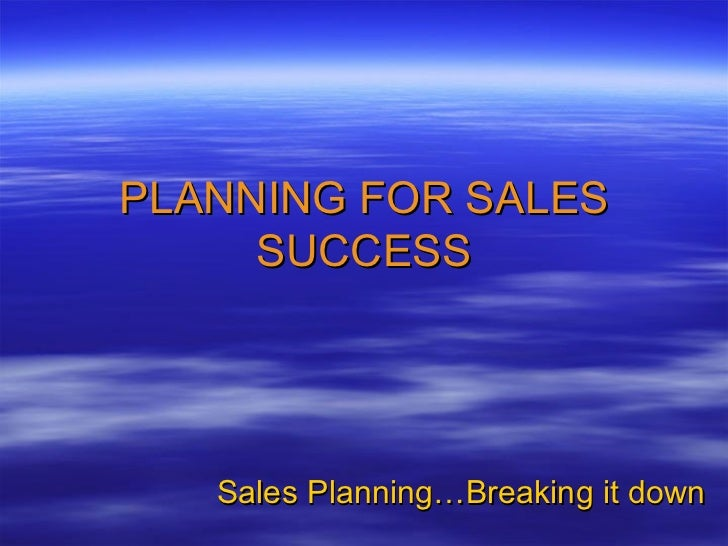 PLANNING FOR SALES SUCCESS Sales Planning…Breaking it down