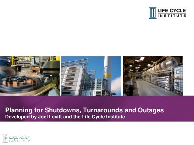 1© Life Cycle Institute© Life Cycle Institute Planning for Shutdowns, Turnarounds and Outages Developed by Joel Levitt and...