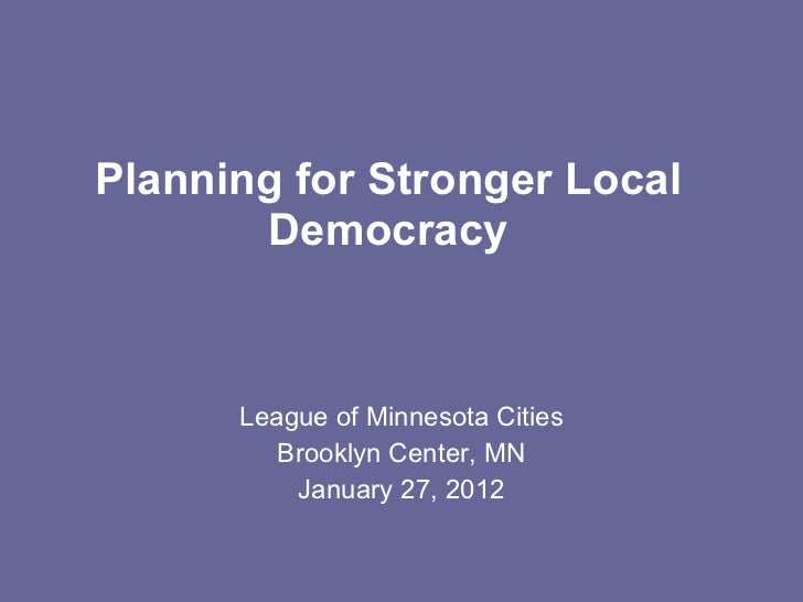 Planning for Stronger Local Democracy League of Minnesota Cities Brooklyn Center, MN January 27, 2012