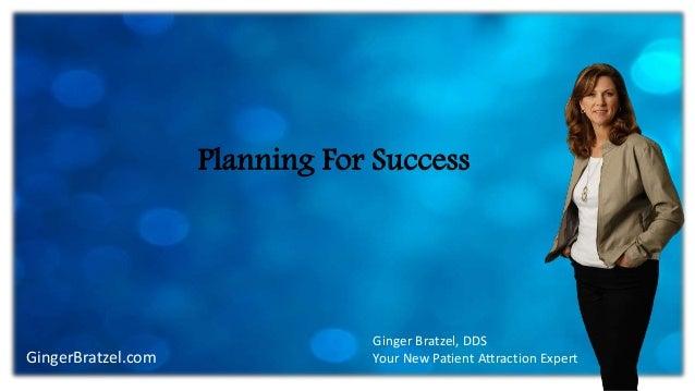 GingerBratzel.com Planning For Success Ginger Bratzel, DDS Your New Patient Attraction Expert
