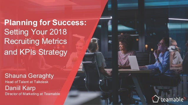 Planning for Success: Setting Your 2018 Recruiting Metrics and KPIs Strategy Shauna Geraghty Head of Talent at Talkdesk Da...