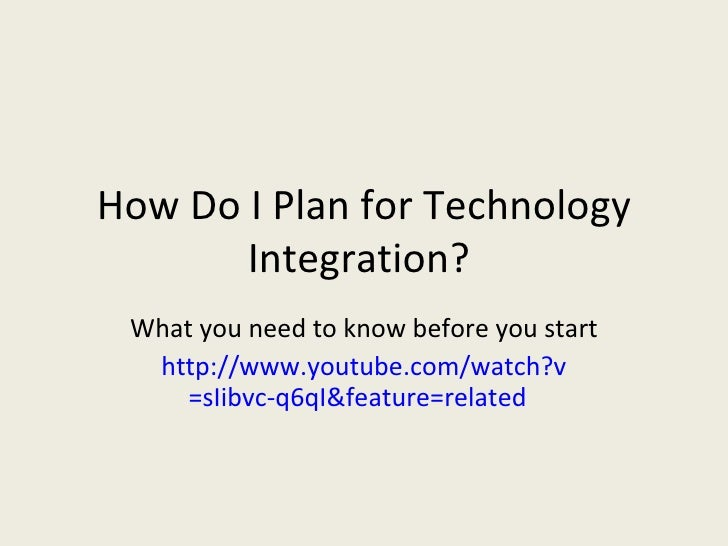 How Do I Plan for Technology Integration?  What you need to know before you start http:// www.youtube.com/watch?v =sIibvc-...