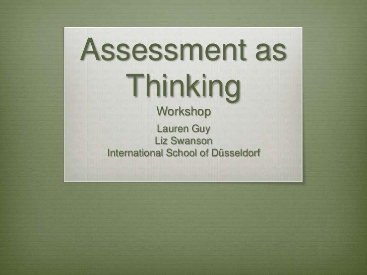 Assessment as   Thinking           Workshop            Lauren Guy            Liz Swanson International School of Düsseldorf